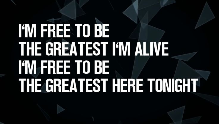 Free to Be the Greatest.  Free To Be The Greatest Here Tonight Free to be me!