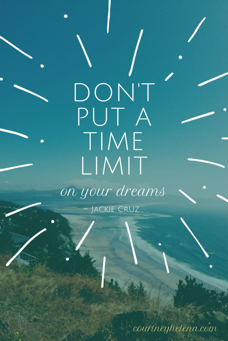 """Don't put a time limit on your dreams.""  ~ Jackie Cruz"
