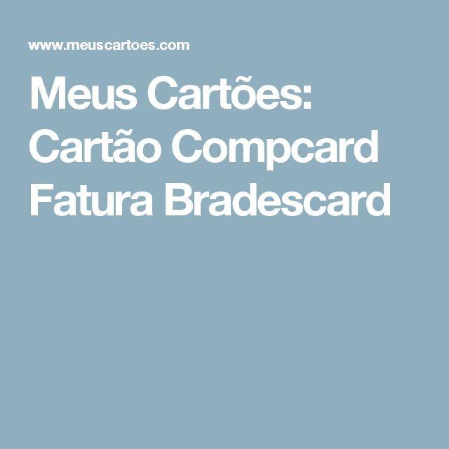 Meus Cartões: Cartão Compcard Fatura Bradescard