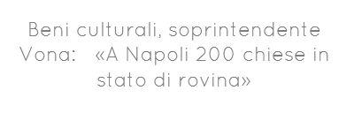 Beni culturali, soprintendente Vona: a rischio 200 Chiese a Napoli
