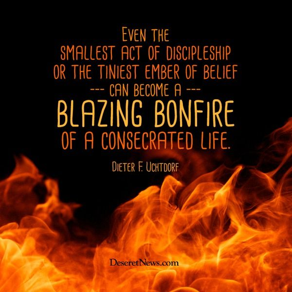 """""""Even the smallest act of discipleship or the tiniest ember of belief can become a blazing bonfire of a consecrated life."""" -Dieter F. Uchtdorf"""