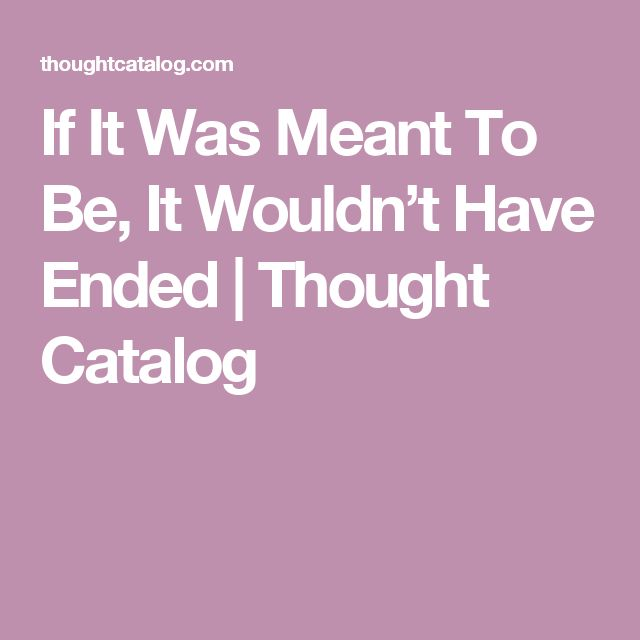 If It Was Meant To Be, It Wouldn't Have Ended | Thought Catalog
