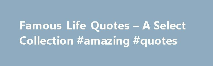 Famous Life Quotes – A Select Collection #amazing #quotes http://quote.remmont.com/famous-life-quotes-a-select-collection-amazing-quotes/  Famous Life Quotes By Simran Khurana. Quotations Expert Updated September 21, 2016. What is this life if full of care; we have no time to stand and stare. These famous lines from the poem Leisure by W H Davis sum up my attitude towards life. The life we lead must be worth living. Think about […]