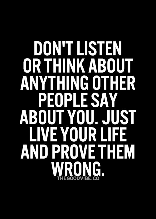 Don't listen or think about anything other people say about you