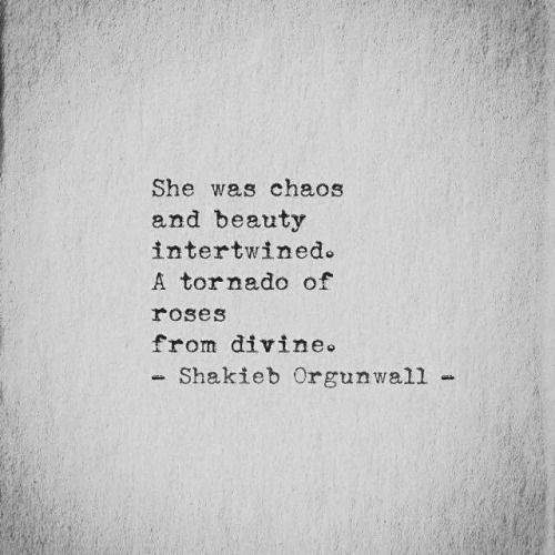 She was chaos and beauty intertwined. A tornado of roses from the divine. - Shakieb Orgunwall