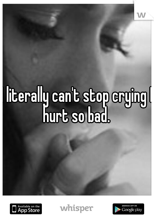 I literally can't stop crying I hurt so bad.