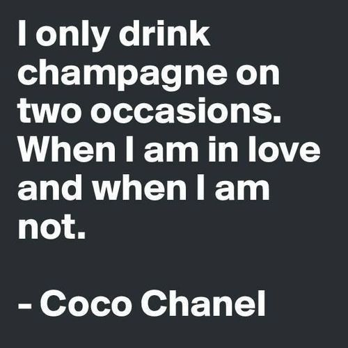 """I only drink champagne on two occasions. When I am in love and when I am not...   ~ Coco Chanel"