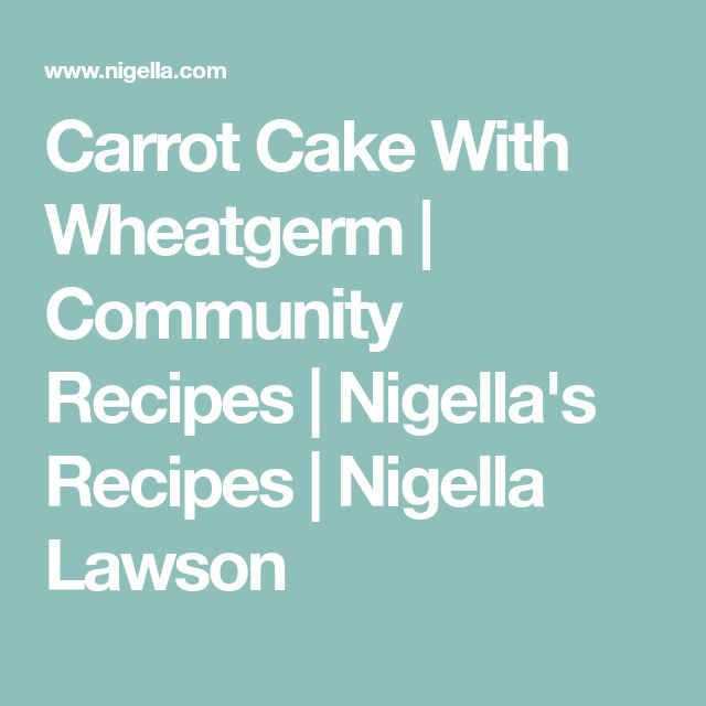 Carrot Cake With Wheatgerm | Community Recipes | Nigella's Recipes | Nigella Lawson