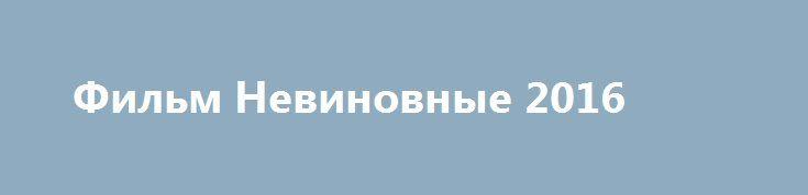 Фильм Невиновные 2016 http://kinogo-onlaine.net/1403-film-nevinovnye-2016.html