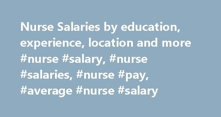 Nurse Salaries by education, experience, location and more #nurse #salary, #nurse #salaries, #nurse #pay, #average #nurse #salary http://loan-credit.nef2.com/nurse-salaries-by-education-experience-location-and-more-nurse-salary-nurse-salaries-nurse-pay-average-nurse-salary/  # Nurse salary Directs, initiates, and implements patient care plans. Provides nursing care and on-site services for client companies including annual physicals, flu vaccines and safety training programs. Requires an…