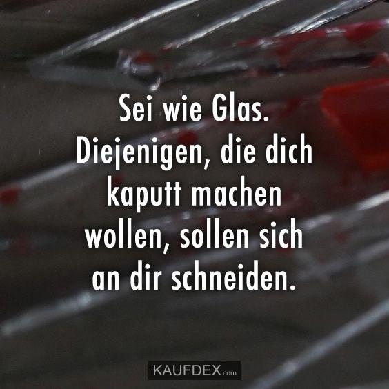 Sei wie Glas. Diejenigen, die dich kaputt machen wollen