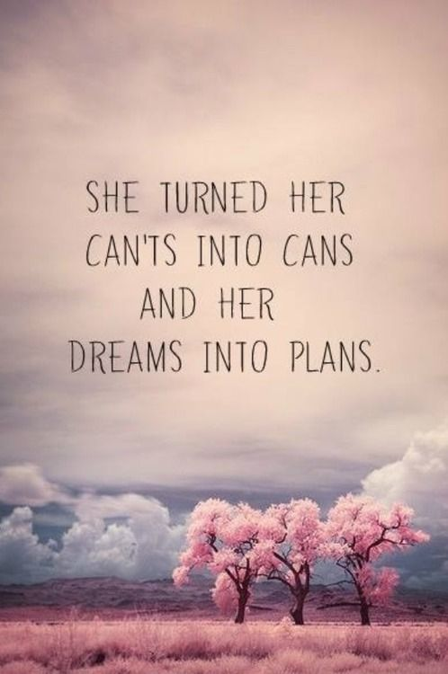 She turned her cant's into cans, and her dreams into plans. Lovely inspirational quote.  http://get-selfhelp.com/category/quotes/