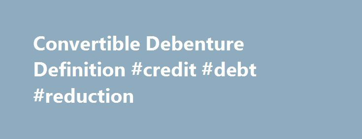 Convertible Debenture Definition #credit #debt #reduction http://debt.remmont.com/convertible-debenture-definition-credit-debt-reduction/  #convertible debt # Convertible Debenture What is a 'Convertible Debenture' A convertible debenture is a type of loan issued by a company that can be converted into stock. Convertible debentures are different from convertible bonds because debentures are unsecured; in the event of bankruptcy, the debentures are paid after other fixed-income holders. The…