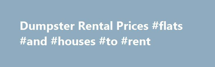 Dumpster Rental Prices #flats #and #houses #to #rent http://nef2.com/dumpster-rental-prices-flats-and-houses-to-rent/  #dumpster rental prices # Dumpster Rental Prices Dumpster rental prices can, and will, vary from company to company and city to city. There are basic costs that go into any dumpster rental such as gas for the truck, cost of equipment, workers pay, dumping fees, and of course, profit. However, invariably, some companies will be...