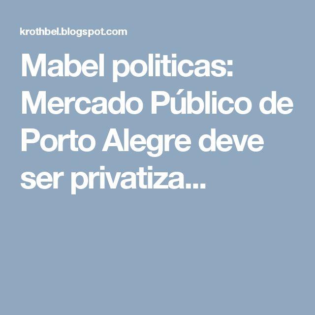 Mabel politicas: Mercado Público de Porto Alegre deve ser privatiza...