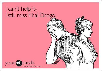 I can't help it- I still miss Khal Drogo.  Seriously... So sad...