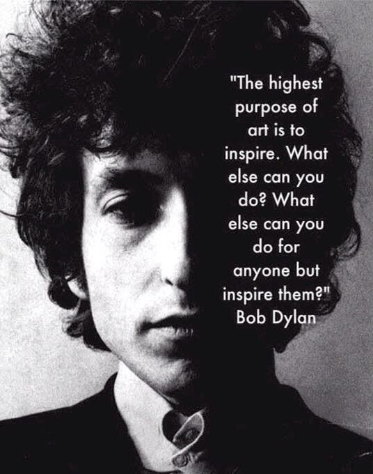 """The highest purpose of art is to inspire. What else can you do? What else can you do for anyone but inspire them?""- Bob Dylan"