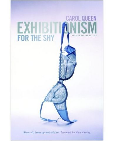 Exhibitionism for the shy Exhibitionism for the Shy by noted sexpert Carol Queen discusses exhibitionism as a consensual erotic pleasure and a means to overcome shyness and body image issues. Featuring suggested exercises and discussions of erotic dress, talk, personas and roleplay, involving your partner, exhibitionism and the sex industry, and more. Interviews include Annie Sprinkle, Nina Hartley, Candye Kane, Juliet Anderson, Vanessa del Rio, Lily Burana, Shar Rednour, and others.