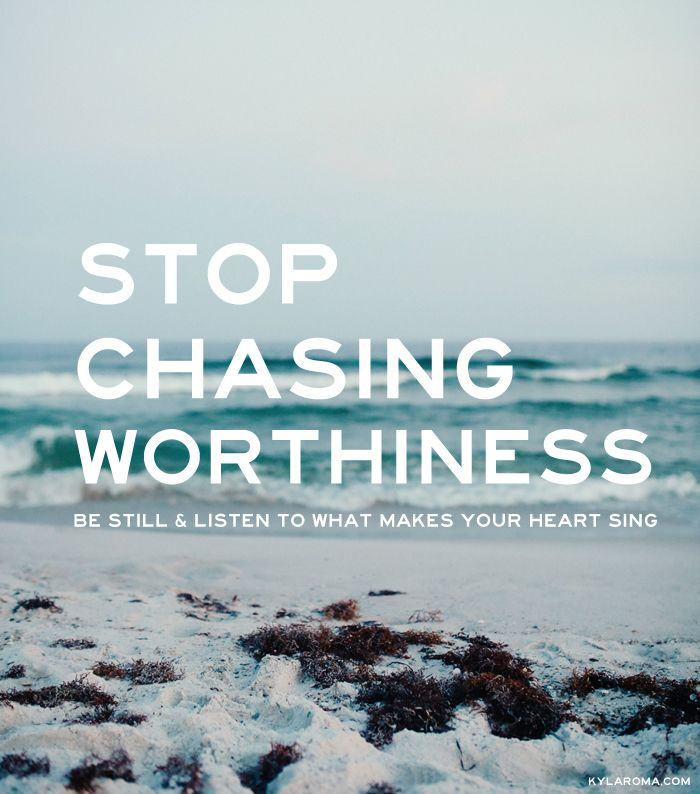 Stop Chasing Worthiness, Be Still & Listen to What Makes Your Heart Sing by Kyla Roma #goals