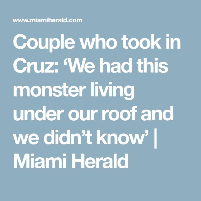 Couple who took in Cruz: 'We had this monster living under our roof and we didn't know' | Miami Herald