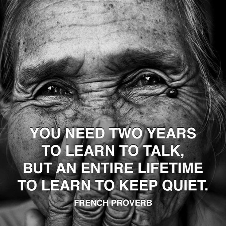 French Proverb: You need two years to learn to talk, but an entire lifetime to learn to keep quiet.
