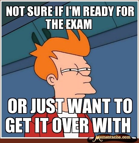 not sure if i'm ready for the exam / or just want to get it over with--- too true