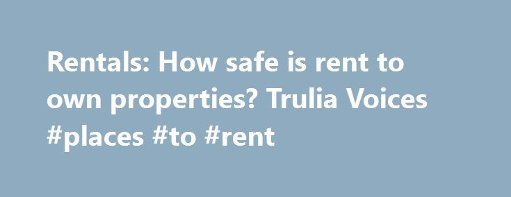 Rentals: How safe is rent to own properties? Trulia Voices #places #to #rent http://rental.remmont.com/rentals-how-safe-is-rent-to-own-properties-trulia-voices-places-to-rent/  #rent to own properties # How safe is rent to own properties?? Asked by cyndi90210. Arlington, TX Wed May 29, 2013 Answers BEST ANSWER Trevor Curran. Mortgage Broker Or Lender, Great Neck, NY Good morning cyndi90210, Rent To Own is a better deal for the Seller than it would ever be for a potential Buyer....