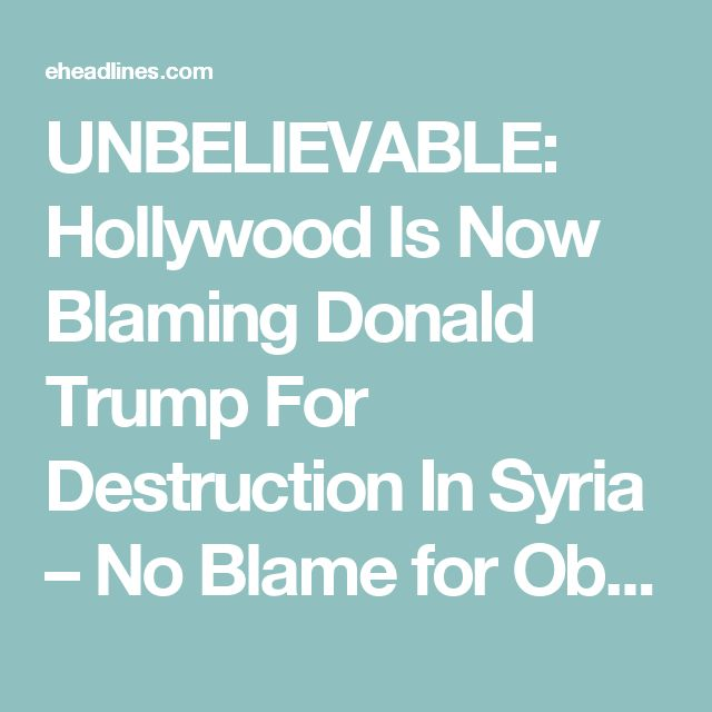 UNBELIEVABLE: Hollywood Is Now Blaming Donald Trump For Destruction In Syria – No Blame for Obama\Clinton