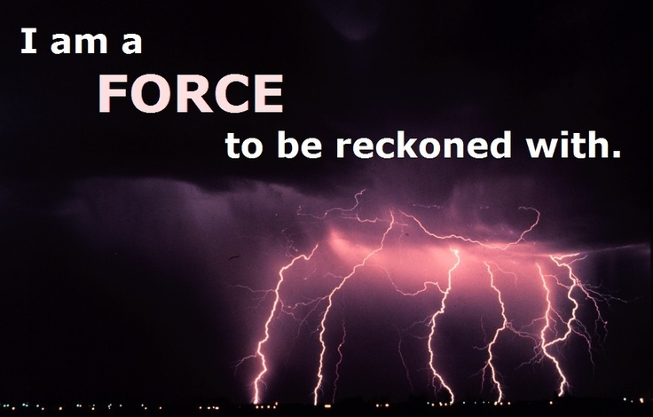 I Am A FORCE To Be Reckoned With.
