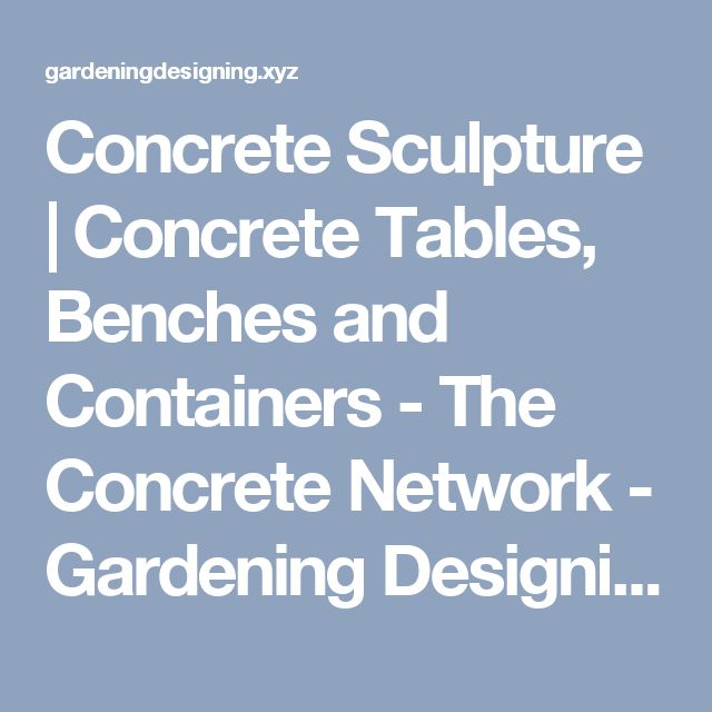 Concrete Sculpture   Concrete Tables, Benches and Containers - The Concrete Network - Gardening Designing