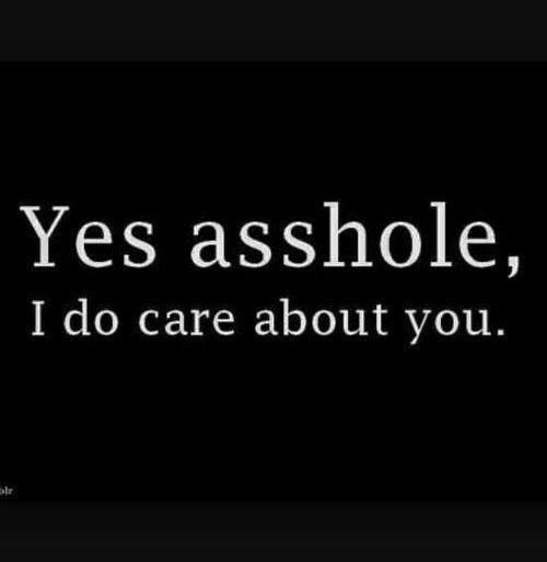 Yes asshole, I do care about you. #PictureQuotes