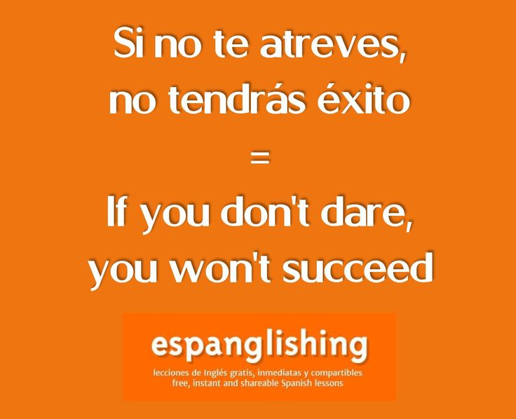 Si no te atreves, no tendrás éxito = If you don't dare, you won't succeed