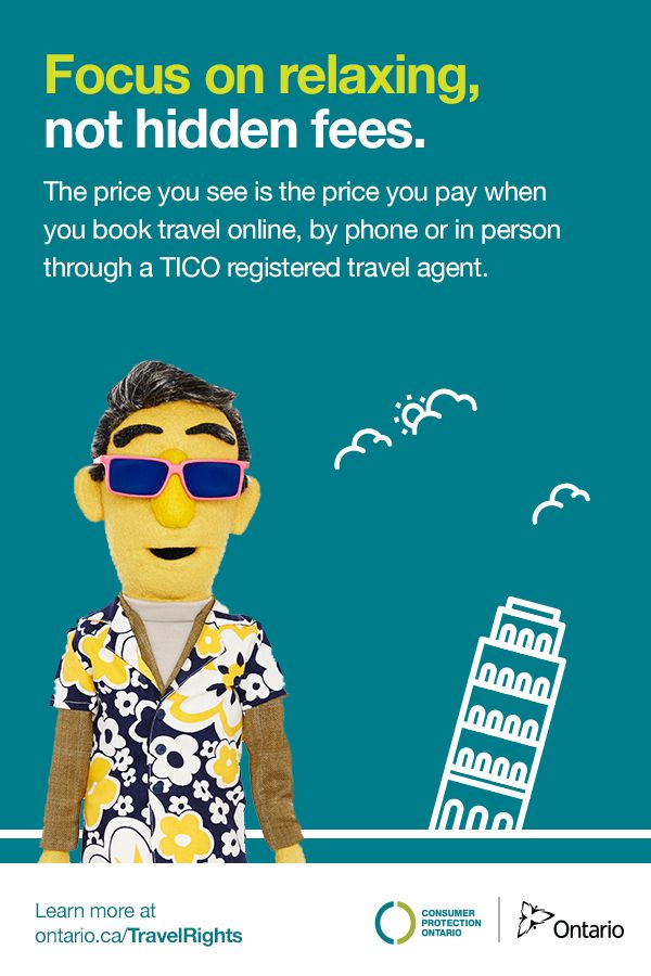 Focus on relaxing, not hidden fees. The price you see is the price you pay when you book travel online, by phone or in person through a TICO registered travel agent.  Learn more at ontario.ca/TravelRights