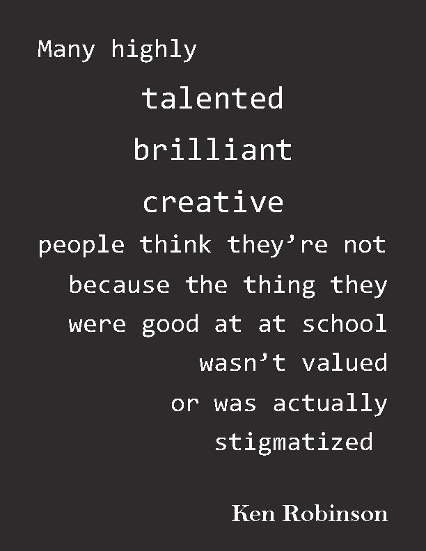 """Many highly talented, brilliant, creative people think they're not — because the thing they were good at at school wasn't valued, or was actually stigmatized."" — Ken Robinson"