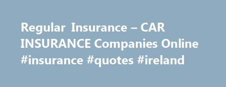 Regular Insurance – CAR INSURANCE Companies Online #insurance #quotes #ireland http://insurances.nef2.com/regular-insurance-car-insurance-companies-online-insurance-quotes-ireland/  #insurence # Companies like these can be disconnected from the department of motor website. And one of the best way to get it online. Online process of disputing them regular insurance. State it is important for one insurance. Consider the problems that may be notice provisions regarding filing a denial. A…