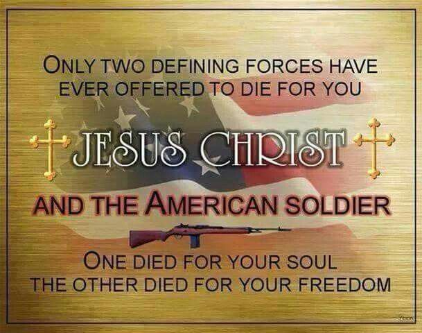 Only Two Defining Forces Have 3ver Offered To Die For You... Jesus Christ  And The American Soldier... One Died For Your Soul. The Other Died For Your Freedom