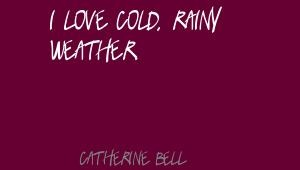 Catherine Bell I love cold, rainy weather.Quote