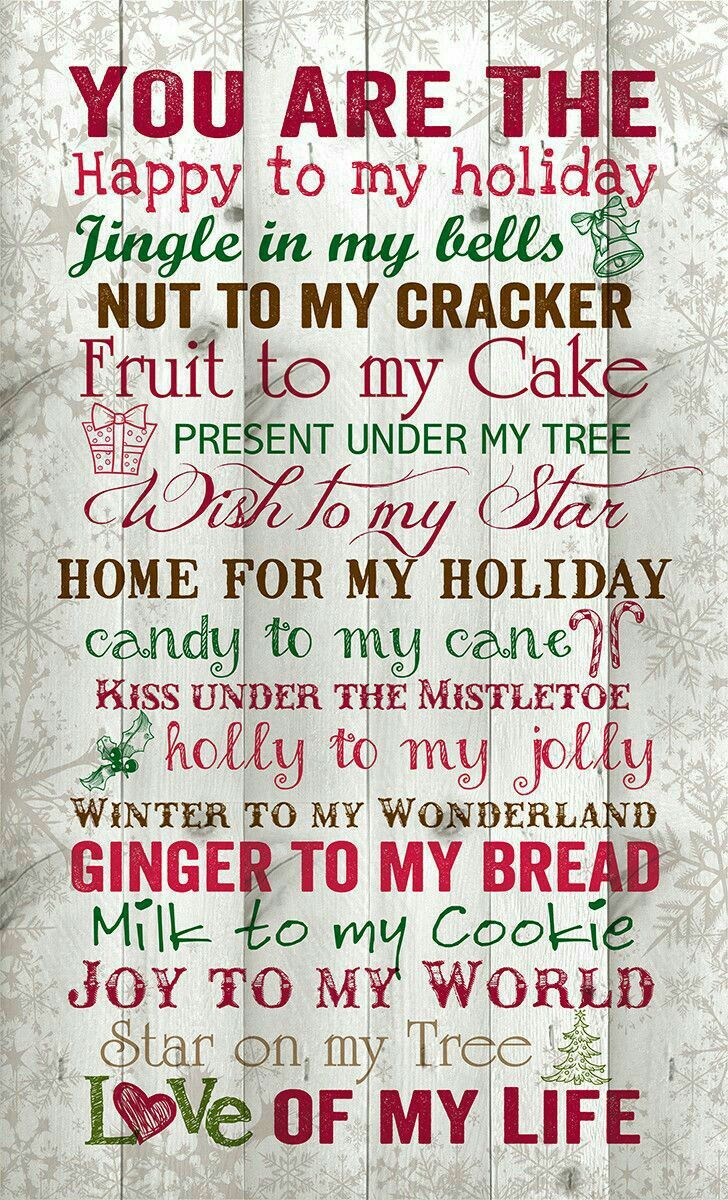 "♡☆ ""You Are The Happy to my Holiday~Jingle in my Bells~Nut to my Cracker~Fruit to my Cake~ Present under My Tree~A Wish to my Star~Home for my Holiday~Candy to my Cane~Kiss under The Mistletoe~ Holly to my Jolly~Winter to my Wonderland~Ginger to my Bread~ Milk to my Cookie~Joy to my World~ Star on my Tree~Love of my Life!"" ☆♡"
