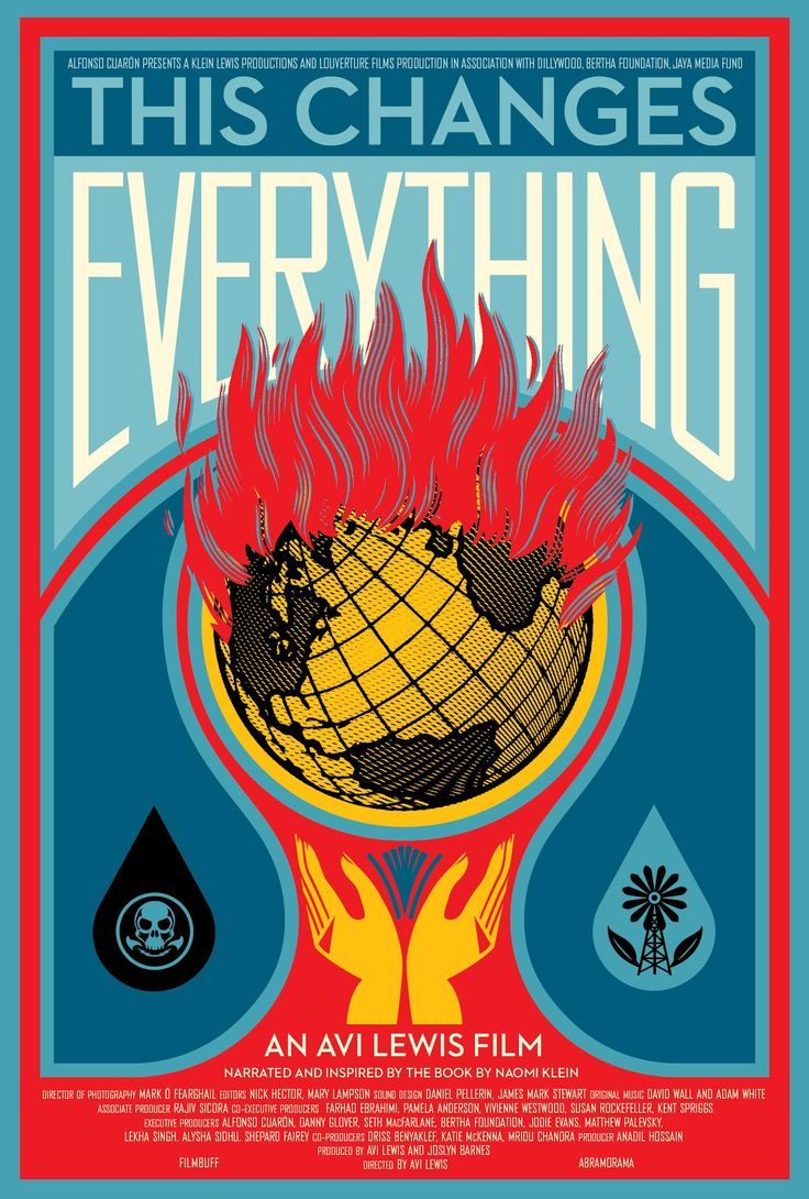 "Movie poster by Shepard Fairey. ""This Changes Everything is an epic attempt to re-imagine the vast challenge of climate change. Directed by Avi Lewis, and inspired by Naomi Klein's international non-fiction bestseller This Changes Everything, the film presents seven powerful portraits of communities on the front lines, from Montana's Powder River Basin to the Alberta Tar Sands, from the coast of South India to Beijing and beyond."" http://thefilm.thischangeseverything.org/"