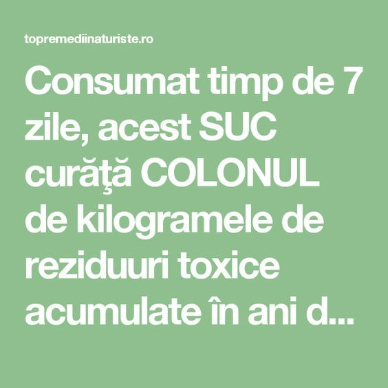 Consumat timp de 7 zile, acest SUC curăţă COLONUL de kilogramele de reziduuri toxice acumulate în ani de zile - Top Remedii Naturiste