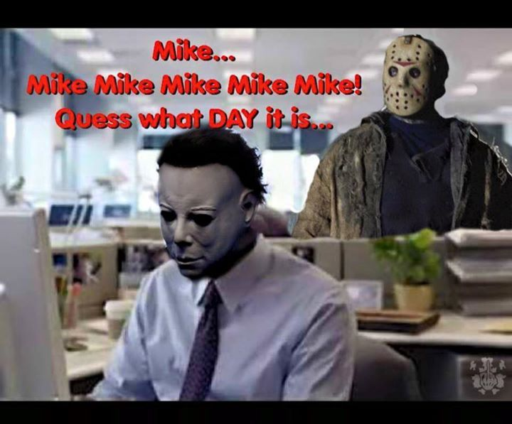 Happy Friday the 13th!!!  Mike, Mike, Mike, Mike, Mike, Mike.  Guess what day it is?  (Micheal Myers and Jason Voorhees)