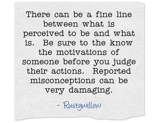 There can be a fine line between what is perceived to be and what is. Be sure to the know the motivations of someone before you judge their actions. Reported misconceptions can be very damaging.