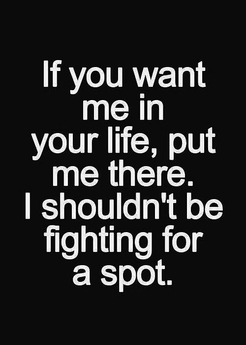To fight for a spot in someone's life obviously means that they don't know who they want in their life.