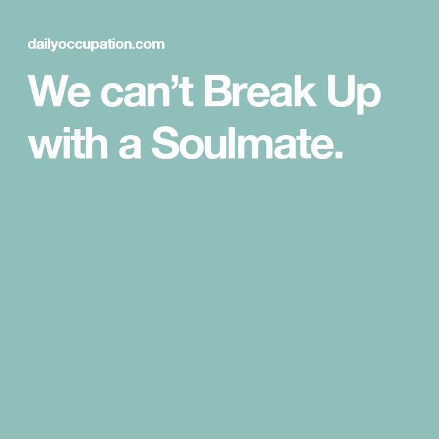 We can't Break Up with a Soulmate.