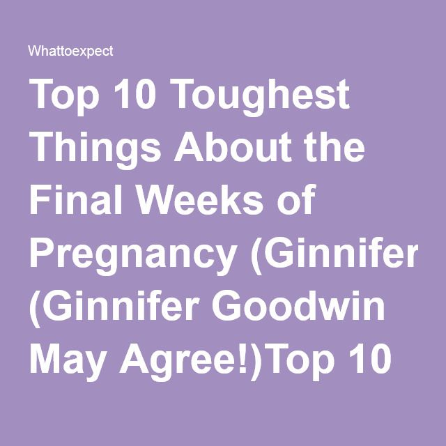 Top 10 Toughest Things About the Final Weeks of Pregnancy (Ginnifer Goodwin May Agree!)Top 10 Toughest Things About the Final Weeks of Pregnancy | What to Expect. Good, I feel normal now