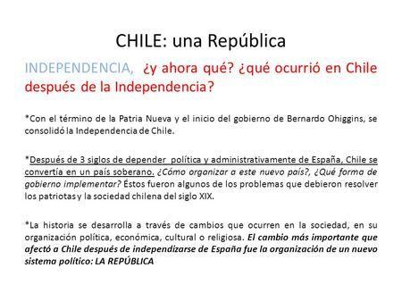 CHILE: una República INDEPENDENCIA, ¿y ahora qué? ¿qué ocurrió en Chile después de la Independencia? *Con el término de la Patria Nueva y el inicio del.