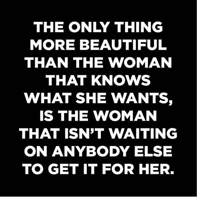 the only thing more beautiful than the woman who knows what she wants is the woman who isn't waiting on anybody else to get it for her
