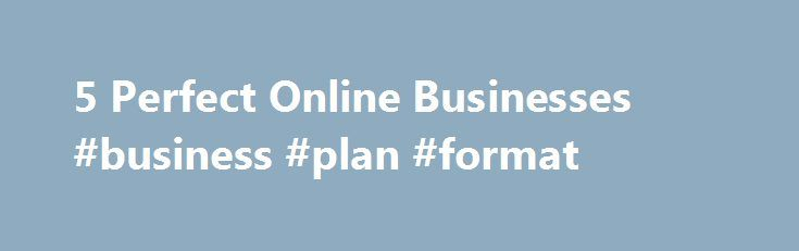 5 Perfect Online Businesses #business #plan #format http://business.remmont.com/5-perfect-online-businesses-business-plan-format/  #online business # 5 Perfect 'Spare-Time' Online Businesses Entrepreneur, author, adventurer founder Maverick1000 With all the doom and gloom news about the economy, there s never been a better time to make an extra paycheck online with a minimal amount of time and effort. If you have an internet connection, you can get started on  read more