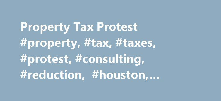 Property Tax Protest #property, #tax, #taxes, #protest, #consulting, #reduction, #houston, #harris, #reduce http://missouri.nef2.com/property-tax-protest-property-tax-taxes-protest-consulting-reduction-houston-harris-reduce/  # Property tax consultants Our mission is to keep your taxes as low as possible.We accomplish this by: filing property tax protests attending valuation hearings preparing and filing renditions checking for any missing exemptions examining the accuracy of the tax roll…