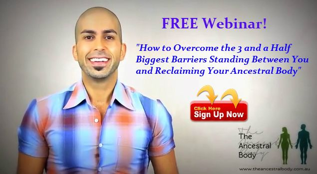 "FREE Webinar! ""How to Overcome the 3 and a Half Biggest Barriers Standing between you and Reclaiming YOUR Ancestral Body."" When: Tuesday September 9th @ 8pm AEST - http://eepurl.com/1m1q9 In this webinar, you're going to learn: - The 3 and Half Biggest Barriers Standing Between You and Reclaiming Your Ancestral Body. - Practical and realistic solutions that you can implement immediately to overcome these 3 and a half barriers - How to create bite-sized habit shifts in your life"